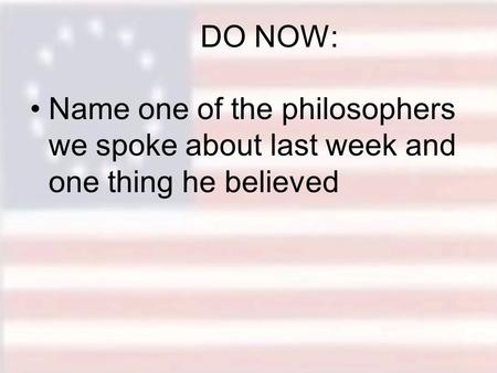 DO NOW: Name one of the philosophers we spoke about last week and one thing he believed.