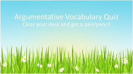 Argumentative Vocabulary Quiz Clear your desk and get a pen/pencil.
