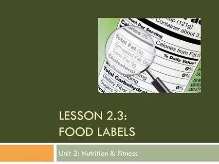 LESSON 2.3: FOOD LABELS Unit 2: Nutrition & Fitness.