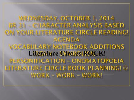 Literature Circles ROCK!. Thursday, October 2, 2014 Br 32 – Character Analysis based on your Literature Circle Reading! AGENDA Vocabulary Notebook Additions.