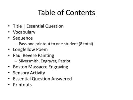 Table of Contents Title | Essential Question Vocabulary Sequence – Pass one printout to one student (8 total) Longfellow Poem Paul Revere Painting – Silversmith,
