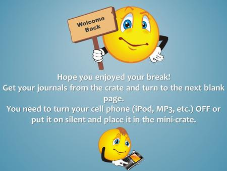 Hope you enjoyed your break! Get your journals from the crate and turn to the next blank page. You need to turn your cell phone (iPod, MP3, etc.) OFF or.