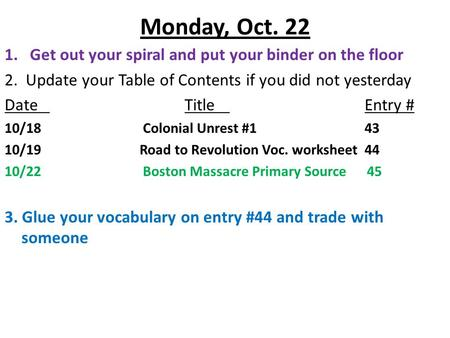 Monday, Oct. 22 1.Get out your spiral and put your binder on the floor 2. Update your Table of Contents if you did not yesterday DateTitleEntry # 10/18.