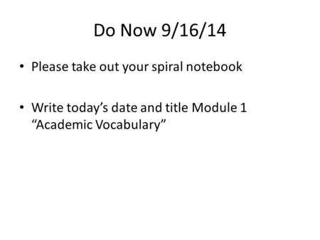 "Do Now 9/16/14 Please take out your spiral notebook Write today's date and title Module 1 ""Academic Vocabulary"""