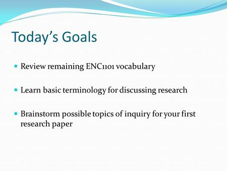 Today's Goals Review remaining ENC1101 vocabulary Learn basic terminology for discussing research Brainstorm possible topics of inquiry for your first.
