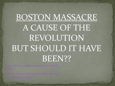 BOSTON MASSACRE A CAUSE OF THE REVOLUTION BUT SHOULD IT HAVE BEEN??  KEiKQ