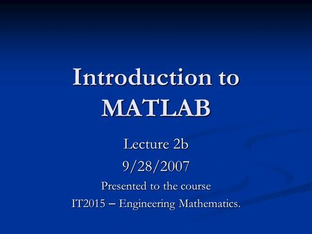 Introduction to <strong>MATLAB</strong> Lecture 2b 9/28/2007 Presented to the course IT2015 – Engineering Mathematics.