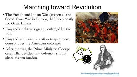 Marching toward Revolution The French and Indian War (known as the Seven Years War in Europe) had been costly for Great Britain England's debt was greatly.