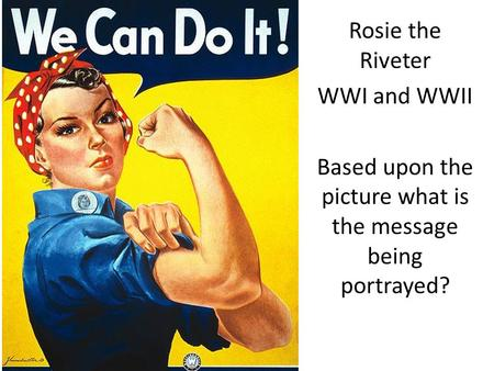 Rosie the Riveter WWI and WWII Based upon the picture what is the message being portrayed?