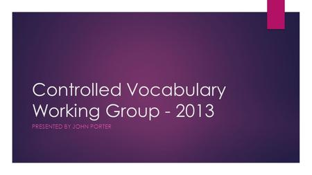 Controlled Vocabulary Working Group - 2013 PRESENTED BY JOHN PORTER.