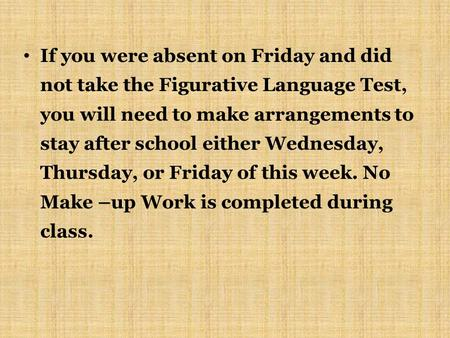 If you were absent on Friday and did not take the Figurative Language Test, you will need to make arrangements to stay after school either Wednesday, Thursday,