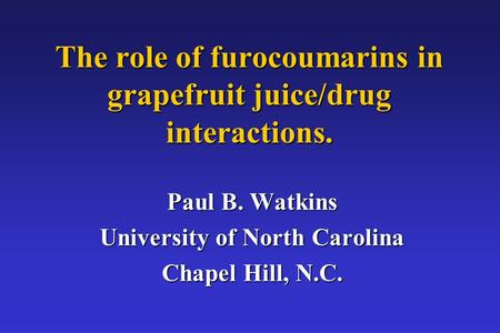 The role of furocoumarins in grapefruit juice/drug interactions. Paul B. Watkins University of North Carolina Chapel Hill, N.C.