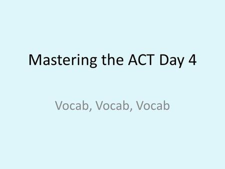 Mastering the ACT Day 4 Vocab, Vocab, Vocab. Math Fact of the Day: Order of Operations PEMDAS: Please Excuse My Dear Aunt Sally Parenthesis, Exponents,