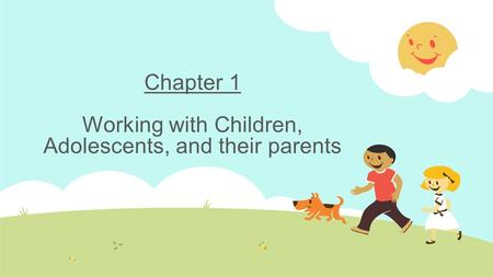 Chapter 1 Working with Children, Adolescents, and their parents.