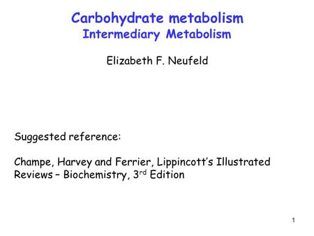 1 Carbohydrate metabolism Intermediary Metabolism Elizabeth F. Neufeld Suggested reference: Champe, Harvey and Ferrier, Lippincott's Illustrated Reviews.