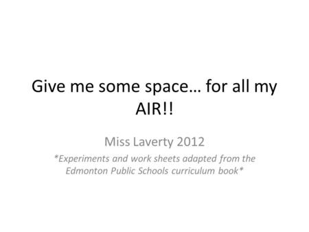 Give me some space… for all my AIR!! Miss Laverty 2012 *Experiments and work sheets adapted from the Edmonton Public Schools curriculum book*
