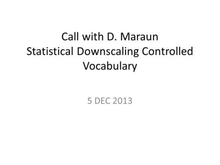 Call with D. Maraun Statistical Downscaling Controlled Vocabulary 5 DEC 2013.