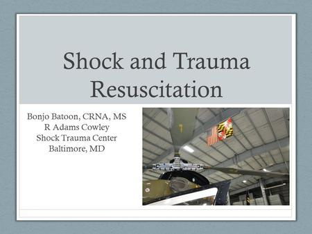 Shock and Trauma Resuscitation Bonjo Batoon, CRNA, MS R Adams Cowley Shock Trauma Center Baltimore, MD.