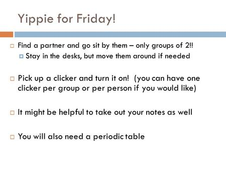 Yippie for Friday!  Find a partner and go sit by them – only groups of 2!!  Stay in the desks, but move them around if needed  Pick up a clicker and.