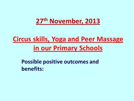 27 th November, 2013 Circus skills, Yoga and Peer Massage in our Primary Schools Possible positive outcomes and benefits: