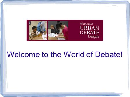 Welcome to the World of Debate!. Mission: to empower students to become engaged learners, critical thinkers, and active citizens who are effective advocates.