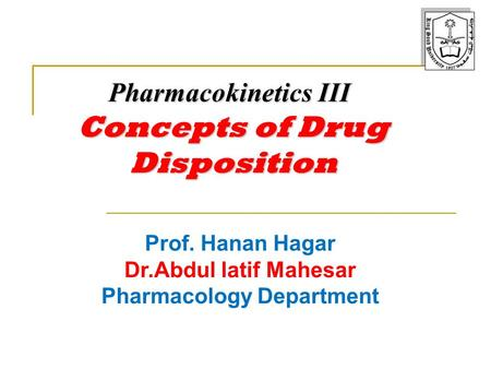 Prof. Hanan Hagar Dr.Abdul latif Mahesar Pharmacology Department Pharmacokinetics III Concepts of Drug Disposition.