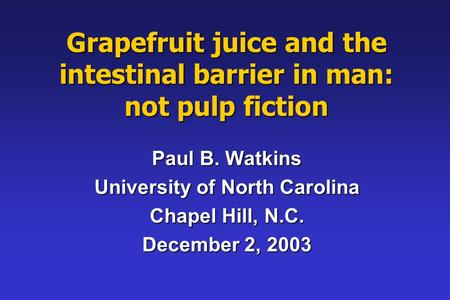 Grapefruit juice and the intestinal barrier in man: not pulp fiction Paul B. Watkins University of North Carolina Chapel Hill, N.C. December 2, 2003.