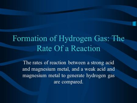Formation of Hydrogen Gas: The Rate Of a Reaction The rates of reaction between a strong acid and magnesium metal, and a weak acid and magnesium metal.