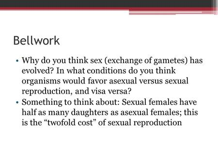 Bellwork Why do you think sex (exchange of gametes) has evolved? In what conditions do you think organisms would favor asexual versus sexual reproduction,