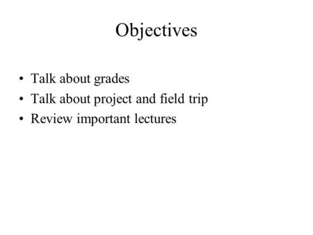 Objectives Talk about grades Talk about project and field trip Review important lectures.