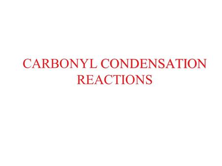 CONDENSATION CARBONYL CONDENSATION REACTIONS. CARBONYL CONDENSATION REACTIONS Aldol Reaction Dehydration of Aldol Products Intramolecular Aldol Reaction.