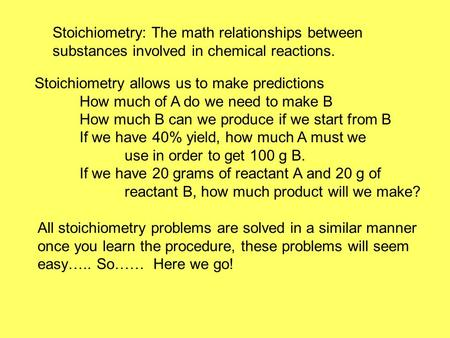 Stoichiometry: The math relationships between substances involved in chemical reactions. Stoichiometry allows us to make predictions How much of A do we.