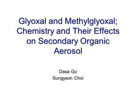 Glyoxal and Methylglyoxal; Chemistry and Their Effects on Secondary Organic Aerosol Dasa Gu Sungyeon Choi.