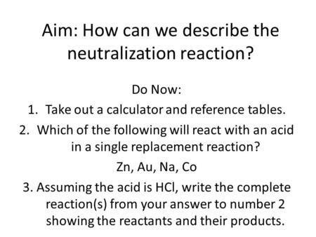 Aim: How can we describe the neutralization reaction? Do Now: 1.Take out a calculator and reference tables. 2.Which of the following will react with an.