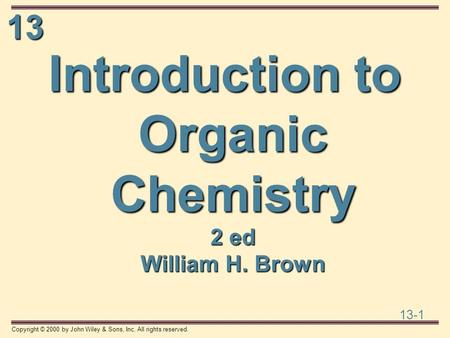 13 13-1 Copyright © 2000 by John Wiley & Sons, Inc. All rights reserved. Introduction to Organic Chemistry 2 ed William H. Brown.