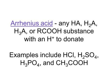 Arrhenius acid - any HA, H 2 A, H 3 A, or RCOOH substance with an H + to donate Examples include HCl, H 2 SO 4, H 3 PO 4, and CH 3 COOH.