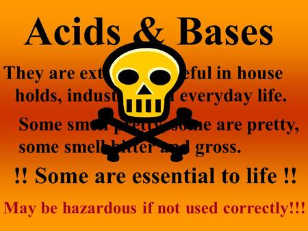 Acids & Bases They are extremely useful in house holds, industry, and everyday life. Some smell pretty, some are pretty, some smell bitter and gross.