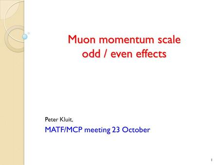 Muon momentum scale odd / even effects Peter Kluit, MATF/MCP meeting 23 October 1.