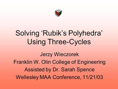 Solving 'Rubik's Polyhedra' Using Three-Cycles Jerzy Wieczorek Franklin W. Olin College of Engineering Assisted by Dr. Sarah Spence Wellesley MAA Conference,