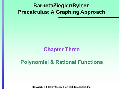 Copyright © 2000 by the McGraw-Hill Companies, Inc. Barnett/Ziegler/Byleen Precalculus: A Graphing Approach Chapter Three Polynomial & Rational Functions.