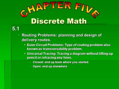 5.1  Routing Problems: planning and design of delivery routes.  Euler Circuit Problems: Type of routing problem also known as transversability problem.
