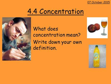 4.4 Concentration What does concentration mean? Write down your own definition. 07 October 2015.