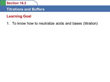 Section 16.3 Titrations and Buffers 1.To know how to neutralize acids and bases (titration) Learning Goal.