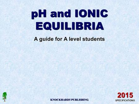 PH and IONIC EQUILIBRIA A guide for A level students KNOCKHARDY PUBLISHING 2015 SPECIFICATIONS.