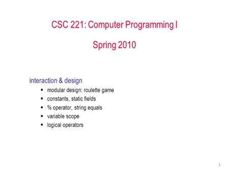 1 CSC 221: Computer Programming I Spring 2010 interaction & design  modular design: roulette game  constants, static fields  % operator, string equals.