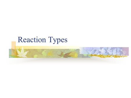 Reaction Types. How do we know what will be produced in a chemical reaction? Recognizing a pattern of reactivity gives a broader understanding than memorizing.