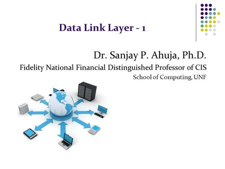 Data Link Layer - 1 Dr. Sanjay P. Ahuja, Ph.D. Fidelity National Financial Distinguished Professor of CIS School of Computing, UNF.