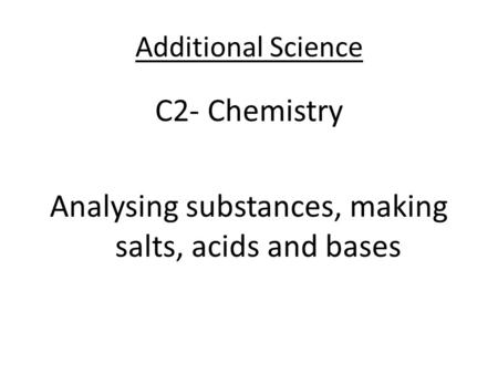 Additional Science C2- Chemistry Analysing substances, making salts, acids and bases.