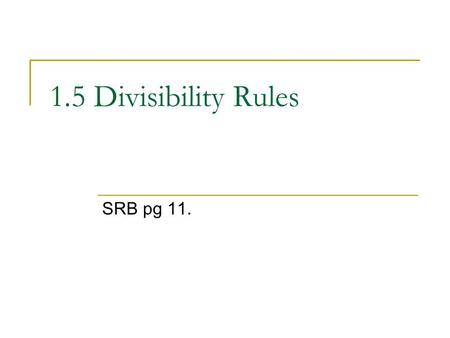 1.5 Divisibility Rules SRB pg 11.. Rule for 2: All even numbers (0, 2, 4, 6, & 8) are divisible by two. Is 1,098 divisible by 2?  Yes, it's an even number.