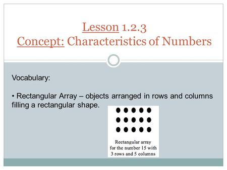 Lesson 1.2.3 Concept: Characteristics of Numbers Vocabulary: Rectangular Array – objects arranged in rows and columns filling a rectangular shape.